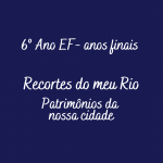 Projeto interdisciplinar – Recortes do meu Rio, patrimônios da nossa cidade – 6º Ano